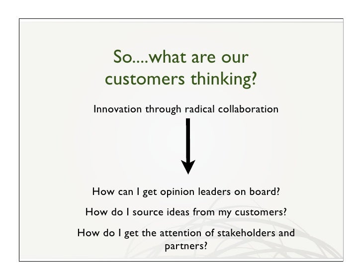 So....what are our      customers thinking?    Innovation through radical collaboration        How can I get opinion leade...