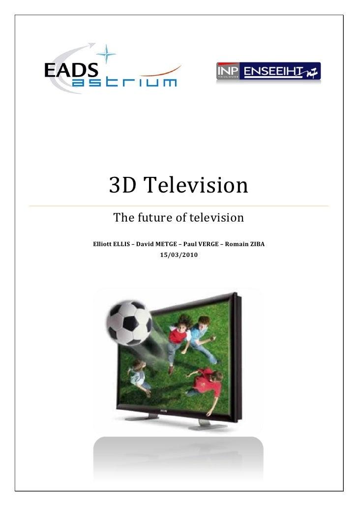 3D Television       The future of television Elliott ELLIS – David METGE – Paul VERGE – Romain ZIBA                      1...