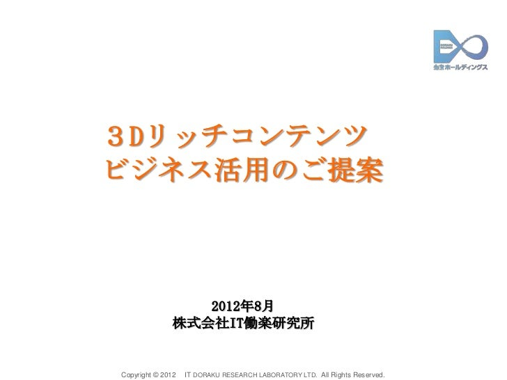 3Dリッチコンテンツビジネス活用のご提案                  2012年8月               株式会社IT働楽研究所Copyright © 2012   IT DORAKU RESEARCH LABORATORY LT...