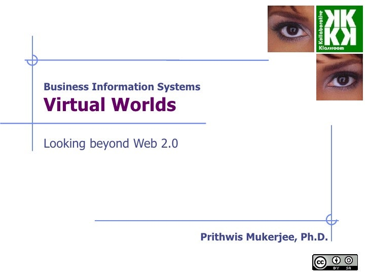 Business Information Systems Virtual Worlds   Looking beyond Web 2.0 Prithwis Mukerjee, Ph.D.