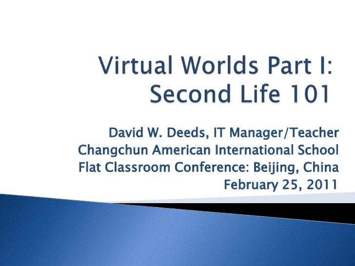 Virtual Worlds Part I:Second Life 101<br />David W. Deeds, IT Manager/Teacher<br />Changchun American International School...