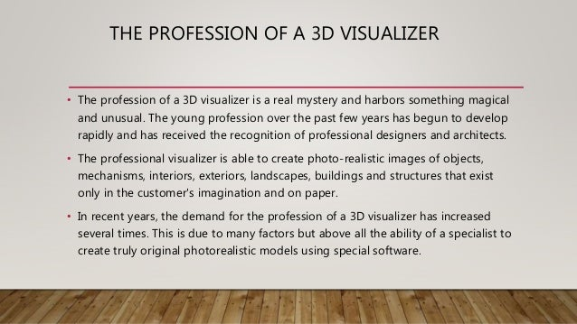 WHAT THE 3D VISUALIZER CAN CREATE? • A professional is able to create a model that is difficult to distinguish from a real...