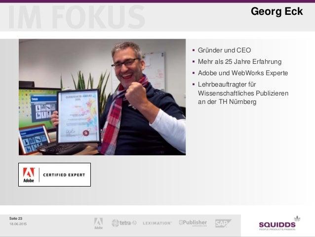 Seite 23 18.06.2015 Georg Eck  Gründer und CEO  Mehr als 25 Jahre Erfahrung  Adobe und WebWorks Experte  Lehrbeauftrag...