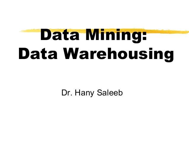 Data Mining: Data Warehousing Dr. Hany Saleeb