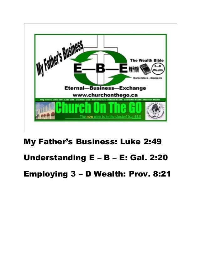 My Father's Business: Luke 2:49 Understanding E – B – E: Gal. 2:20 Employing 3 – D Wealth: Prov. 8:21