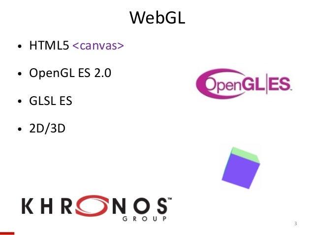 • HTML5 <canvas>  • OpenGL ES 2.0  • GLSL ES  • 2D/3D 3 WebGL