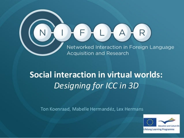 Social interaction in virtual worlds: Designing for ICC in 3D Ton Koenraad, Mabelle Hermandéz, Lex Hermans