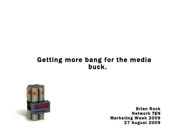 <ul><li>Getting more bang for the media buck. </li></ul><ul><li>Brian Rock </li></ul><ul><li>Network TEN </li></ul><ul><li...