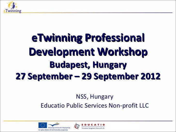 eTwinning Professional  Development Workshop        Budapest, Hungary27 September – 29 September 2012                 NSS,...
