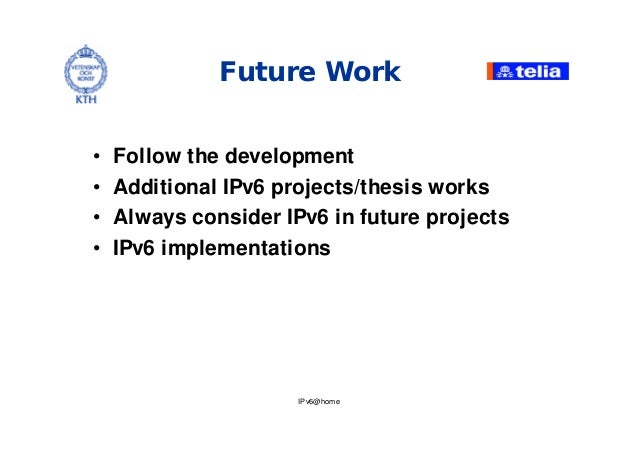 IPv6@home Future Work • Follow the development • Additional IPv6 projects/thesis works • Always consider IPv6 in future pr...