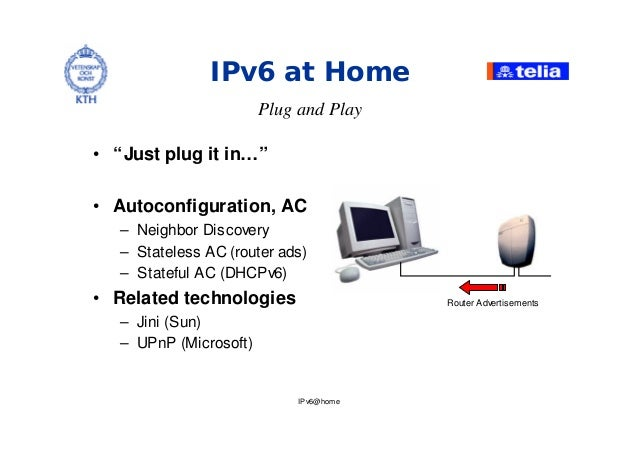 """IPv6@home IPv6 at Home • """"Just plug it in… """" • Autoconfiguration, AC – Neighbor Discovery – Stateless AC (router ads) – St..."""