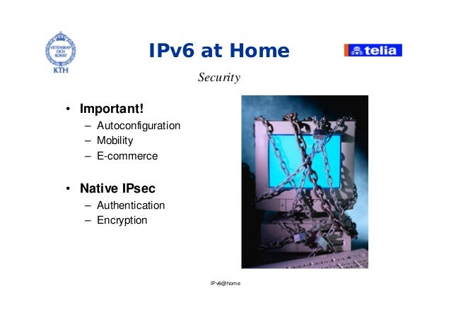 IPv6@home IPv6 at Home Security • Important! – Autoconfiguration – Mobility – E-commerce • Native IPsec – Authentication –...