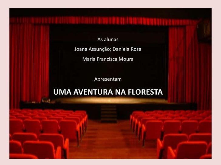 As alunas    Joana Assunção; Daniela Rosa       Maria Francisca Moura            ApresentamUMA AVENTURA NA FLORESTA