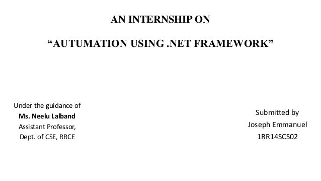 "AN INTERNSHIP ON ""AUTUMATION USING .NET FRAMEWORK"" Submitted by Joseph Emmanuel 1RR14SCS02 Under the guidance of Ms. Neelu..."