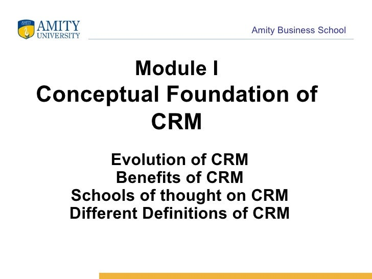 Module I Conceptual Foundation of CRM Evolution of CRM Benefits of CRM Schools of thought on CRM Different Definitions of ...