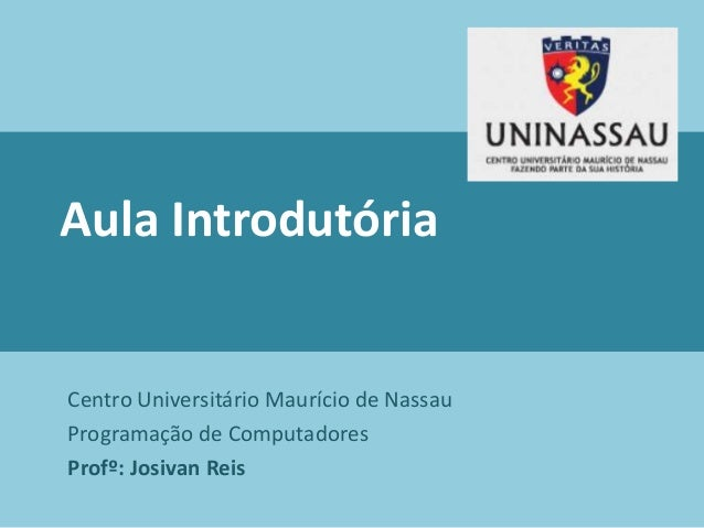 Aula Introdutória Centro Universitário Maurício de Nassau Programação de Computadores Profº: Josivan Reis