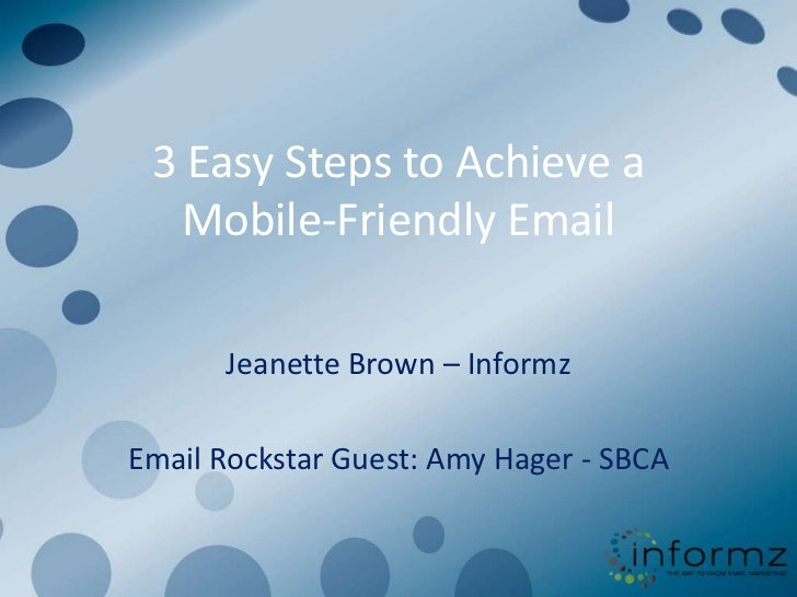 3 Easy Steps to Achieve a   Mobile-Friendly Email      Jeanette Brown – InformzEmail Rockstar Guest: Amy Hager - SBCA