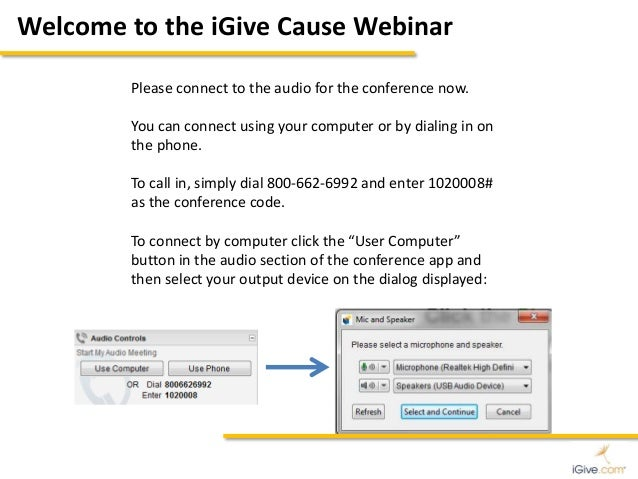 Welcome to the iGive Cause Webinar  Please connect to the audio for the conference now.  You can connect using your comput...