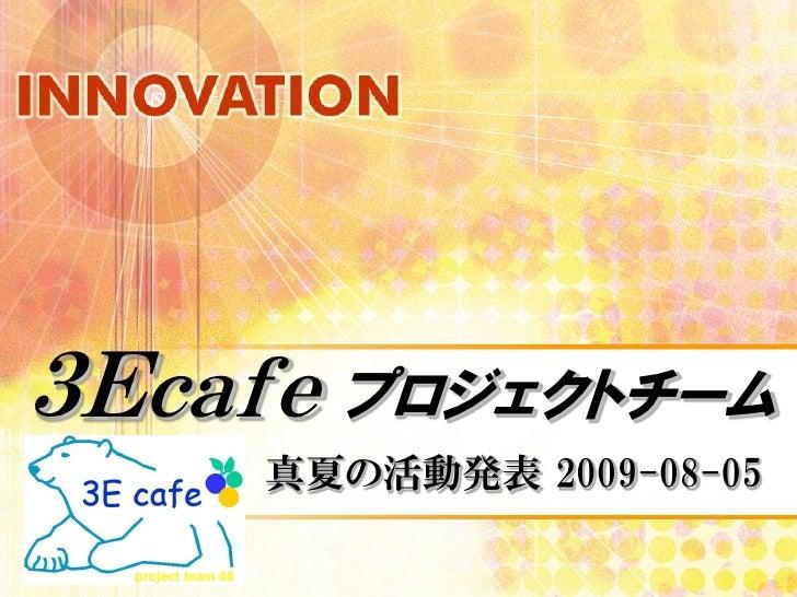 3Ecafe プロジェクトチーム      真夏の活動発表 2009-08-05