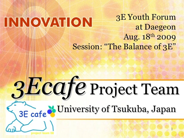 "University of Tsukuba, Japan 3Ecafe   Project Team 3E Youth Forum at Daegeon Aug. 18 th  2009 Session: ""The Balance of 3E"""