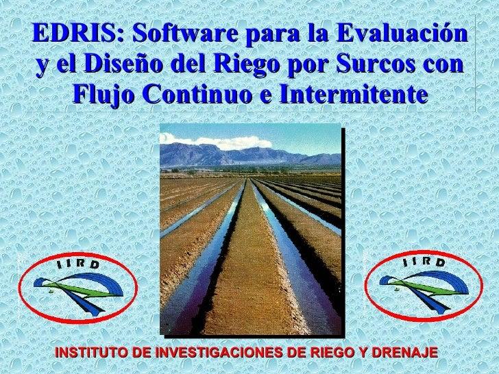 EDRIS: Software para la Evaluación y el Diseño del Riego por Surcos con Flujo Continuo e Intermitente INSTITUTO DE INVESTI...