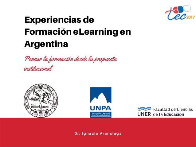 Experiencias de Formación eLearning en Argentina Pensar la formación desde la propuesta institucional Dr. Ignacio Aranciaga