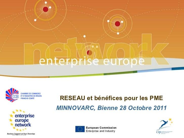 RESEAU et bénéfices pour les PME MINNOVARC, Bienne 28 Octobre 2011 European Commission Enterprise and Industry