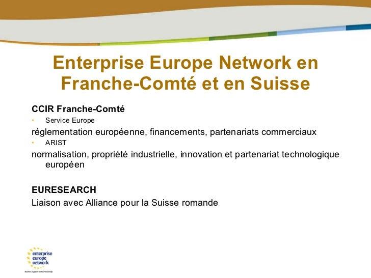 Enterprise Europe Network en Franche-Comté et en Suisse <ul><li>CCIR Franche-Comté </li></ul><ul><li>Service Europe  </li>...