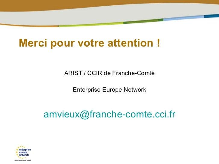 Merci pour votre attention ! <ul><li>ARIST / CCIR de Franche-Comté </li></ul><ul><li>Enterprise Europe Network </li></ul><...