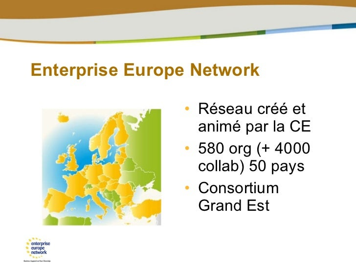 Enterprise Europe Network <ul><li>Réseau créé et animé par la CE </li></ul><ul><li>580 org (+ 4000 collab) 50 pays </li></...