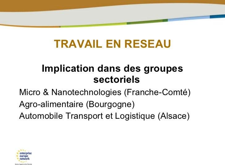 TRAVAIL EN RESEAU <ul><li>Implication dans des groupes sectoriels </li></ul><ul><li>Micro & Nanotechnologies (Franche-Comt...