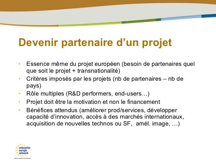 Devenir partenaire d'un projet <ul><li>Essence même du projet européen (besoin de partenaires quel que soit le projet + tr...