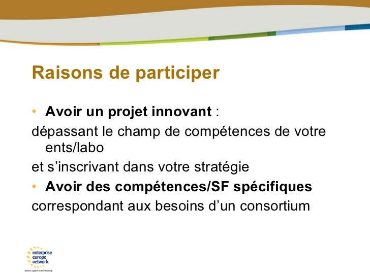 Raisons de participer <ul><li>Avoir un projet innovant  : </li></ul><ul><li>dépassant le champ de compétences de votre ent...