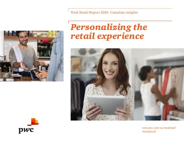 www.pwc.com/ca/totalretail #totalretail Personalizing the retail experience Total Retail Report 2016: Canadian insights