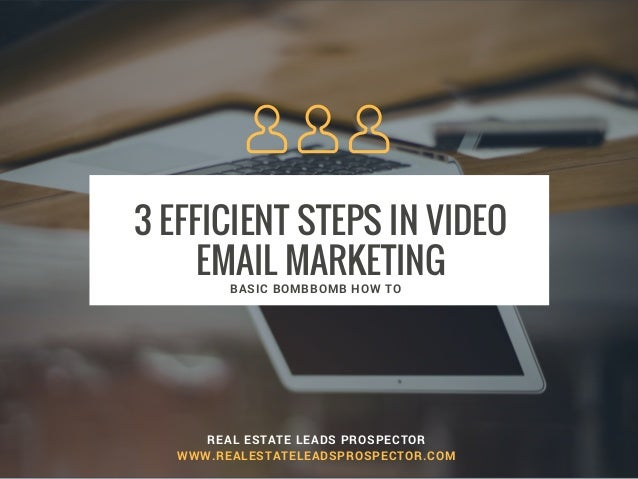 3 EFFICIENT STEPS IN VIDEO EMAIL MARKETING REAL ESTATE LEADS PROSPECTOR WWW.REALESTATELEADSPROSPECTOR.COM BASIC BOMBBOMB H...