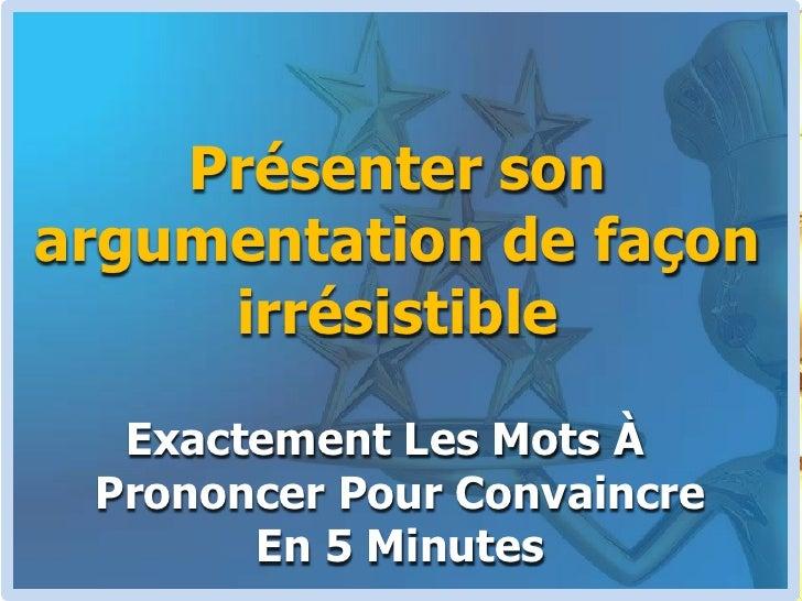 Présenter son argumentation de façon irrésistible<br />Exactement Les Mots À Prononcer Pour Convaincre En 5 Minutes<br />
