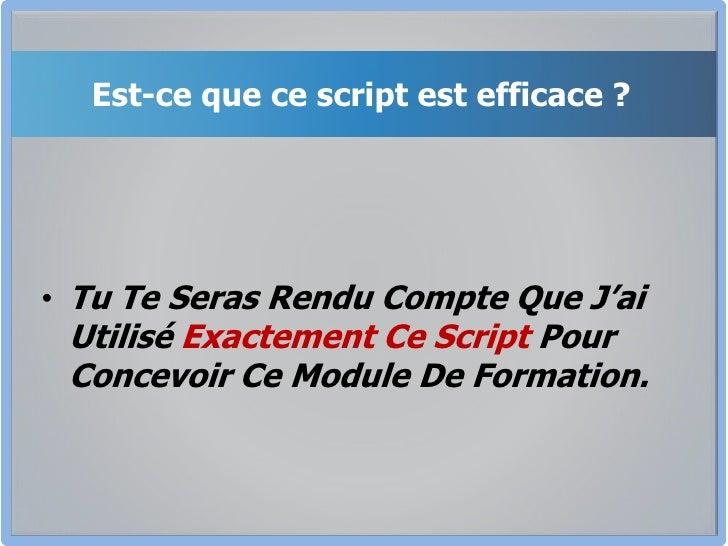 Est-ce que ce script est efficace ?<br />Tu Te Seras Rendu Compte Que J'ai Utilisé Exactement Ce Script Pour Concevoir Ce ...