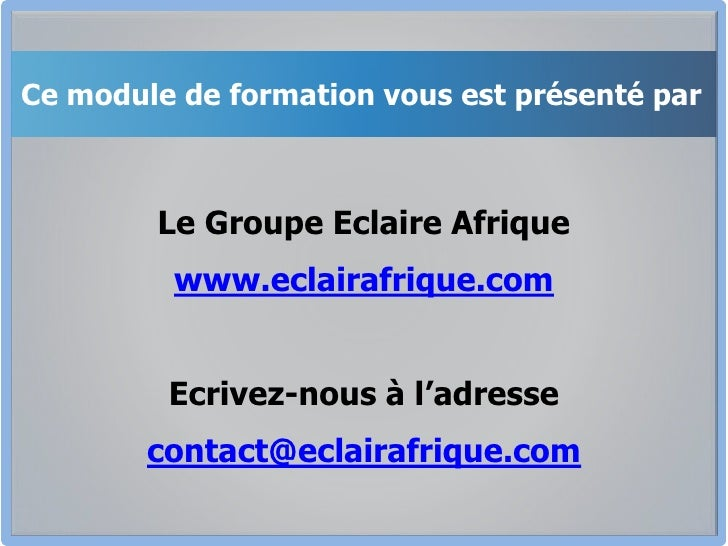 Ce module de formation vous est présenté par<br />Le Groupe Eclaire Afrique<br />www.eclairafrique.com<br />Ecrivez-nous à...