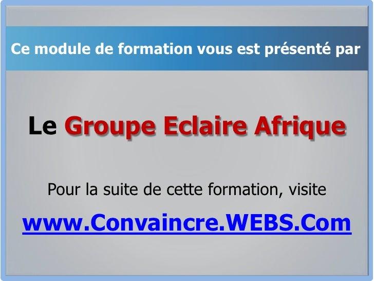 Ce module de formation vous est présenté par<br />Le Groupe Eclaire Afrique<br />Pour la suite de cette formation, visite<...