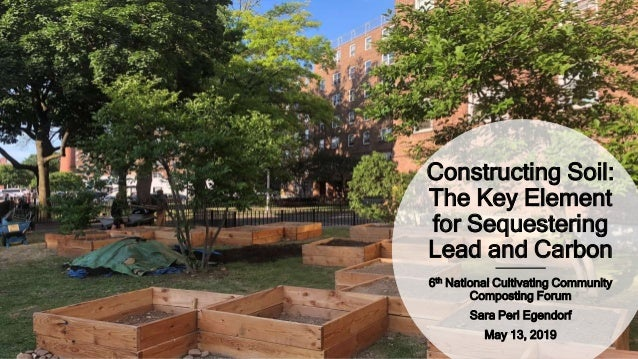 Constructing Soil: The Key Element for Sequestering Lead and Carbon 6th National Cultivating Community Composting Forum Sa...