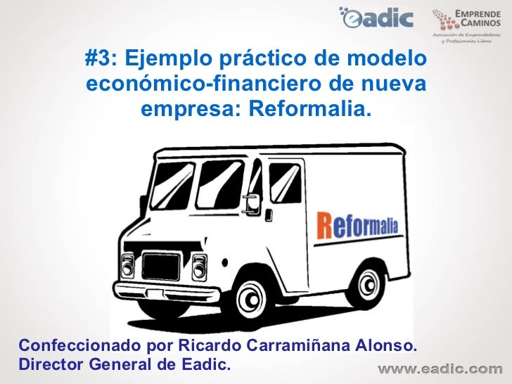 #3: Ejemplo práctico de modelo       económico-financiero de nueva            empresa: Reformalia.Confeccionado por Ricard...