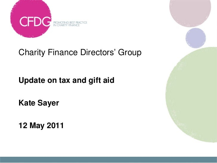 Charity Finance Directors' GroupUpdate on tax and gift aidKate Sayer12 May 2011