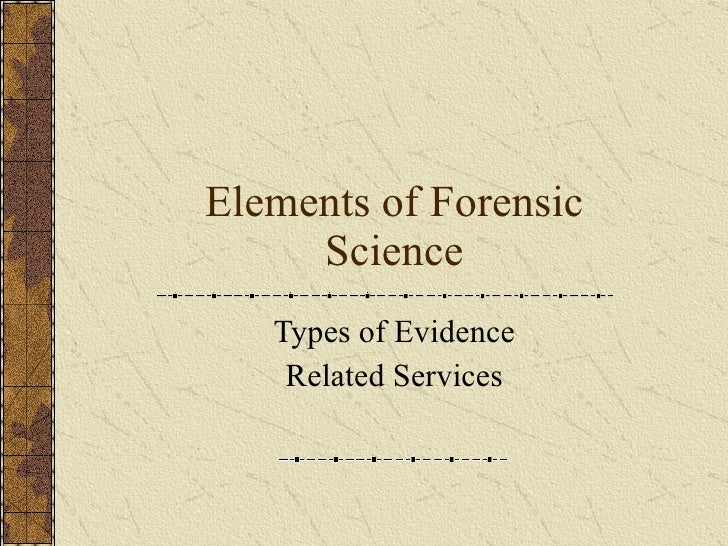Elements of Forensic Science Types of Evidence Related Services