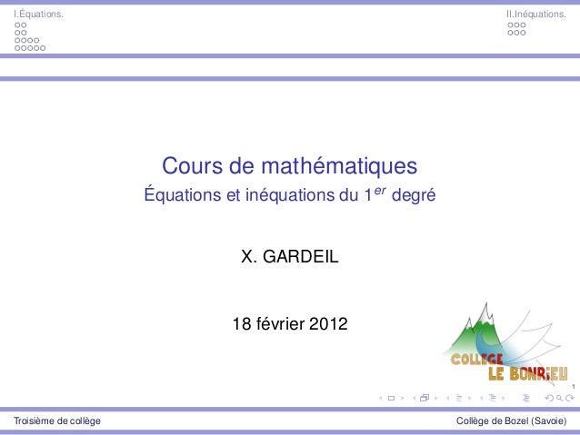 1 I.Équations. II.Inéquations. Cours de mathématiques Équations et inéquations du 1er degré X. GARDEIL 18 février 2012 Tro...