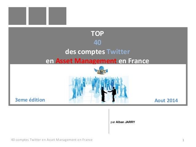 TOP  40  des comptes Twitter  en Asset Management en France  3eme édition Aout 2014  par Alban JARRY  40 comptes Twitter e...