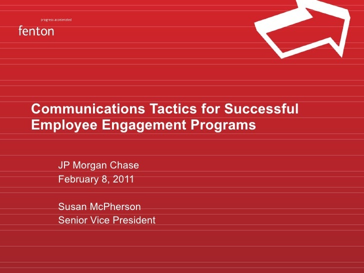 Communications Tactics for Successful Employee Engagement Programs JP Morgan Chase February 8, 2011 Susan McPherson Senior...