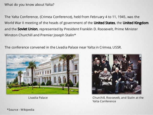What do you know about Yalta? The Yalta Conference, (Crimea Conference), held from February 4 to 11, 1945, was the World W...