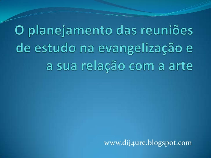 O planejamento das reuniões de estudo na evangelização e a sua relação com a arte<br />www.dij4ure.blogspot.com<br />