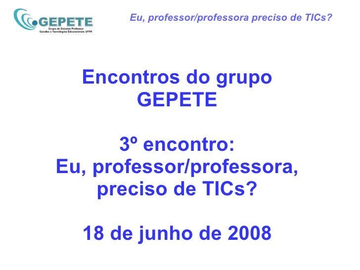 Eu, professor/professora preciso de TICs? Encontros do grupo GEPETE 3º encontro: Eu, professor/professora, preciso de TICs...