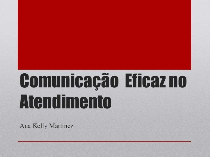 Comunicação  Eficaz no Atendimento<br />Ana Kelly Martinez<br />